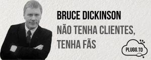 Bruce Dickinson – Não tenha clientes, tenha fãs