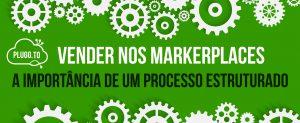 Vender nos Marketplaces – A Importância de um Processo Estruturado