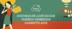 4 Dúvidas de Lojistas que querem Vender em Marketplaces