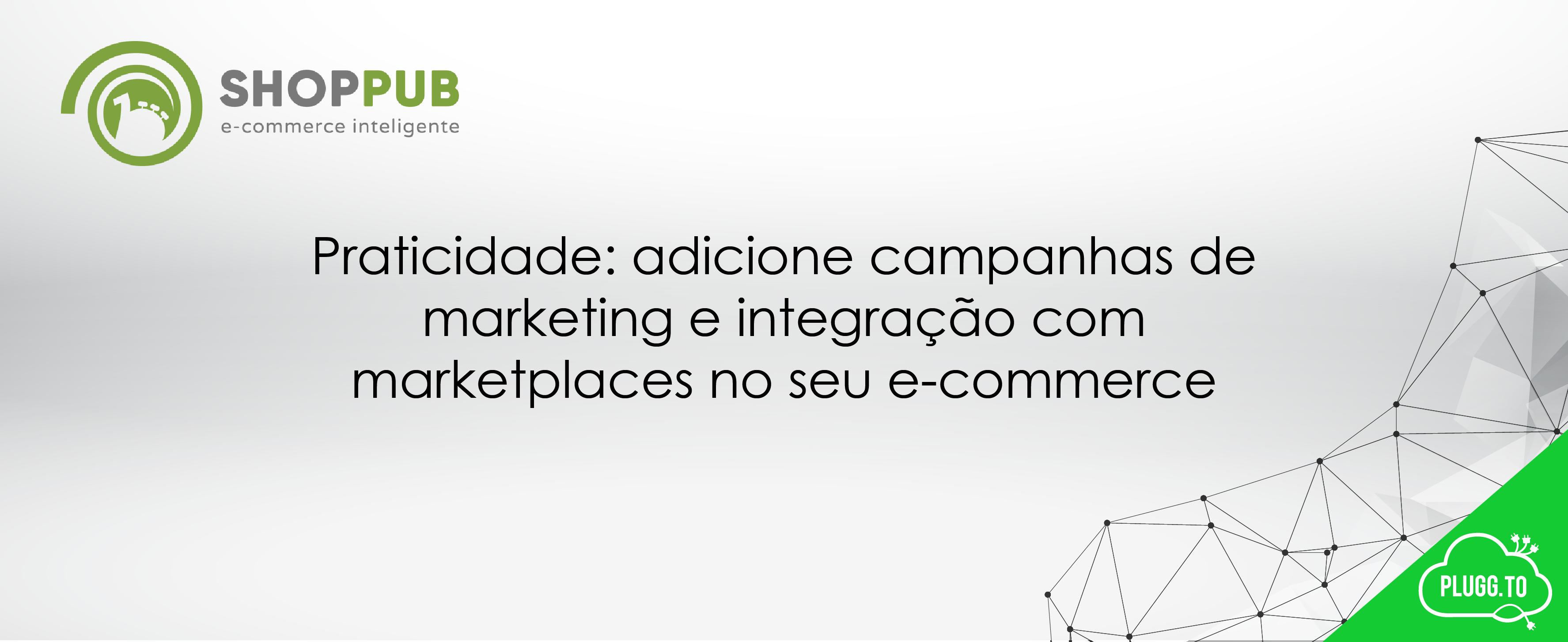 Praticidade: adicione campanhas de marketing e integração com marketplaces no seu e-commerce