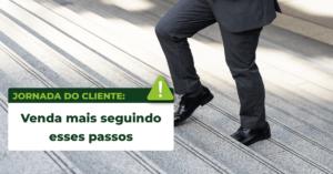 Jornada do cliente: venda mais seguindo esses passos