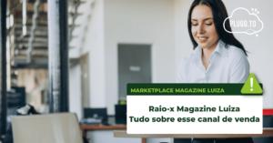 Raio-x  Magazine Luiza: Tudo sobre esse canal de venda – Plugg.to