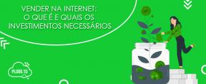 Vender na internet: O que é e quais os investimentos necessários