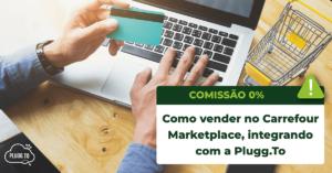 Como vender no Carrefour Marketplace, integrando com a Plugg.To