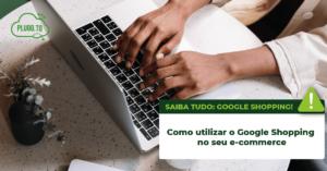 Como utilizar o Google Shopping no seu e-commerce