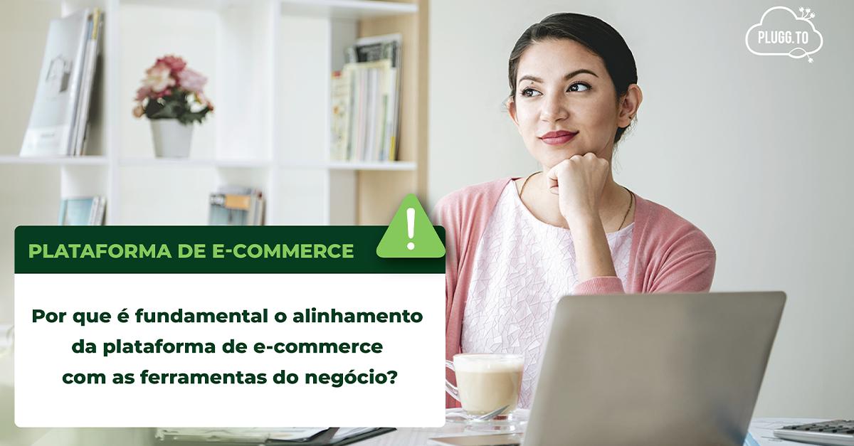 Por que é fundamental o alinhamento da plataforma de e-commerce com as ferramentas do negócio?
